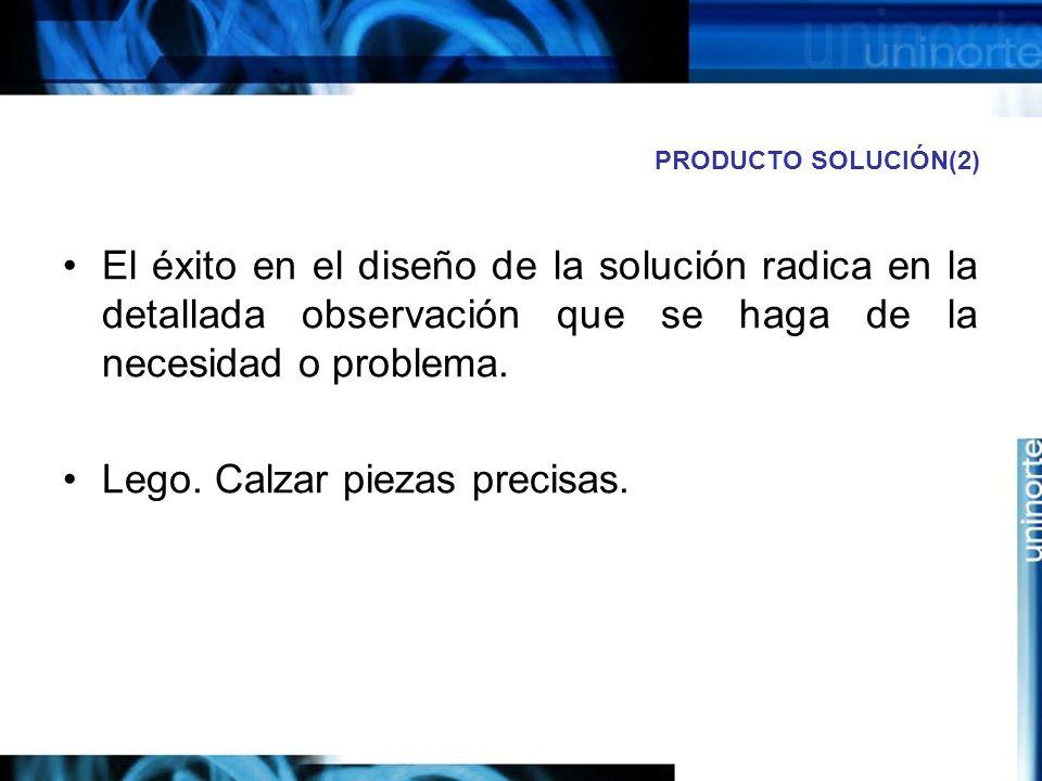 PRODUCTO SOLUCIÓN(2) El éxito en el diseño de la solución radica en la detallada observación que se haga de la necesidad o problema.