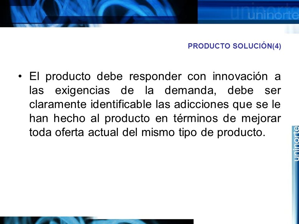 PRODUCTO SOLUCIÓN(4) El producto debe responder con innovación a las exigencias de la demanda, debe ser claramente identificable las adicciones que se le han hecho al producto en términos de mejorar toda oferta actual del mismo tipo de producto.