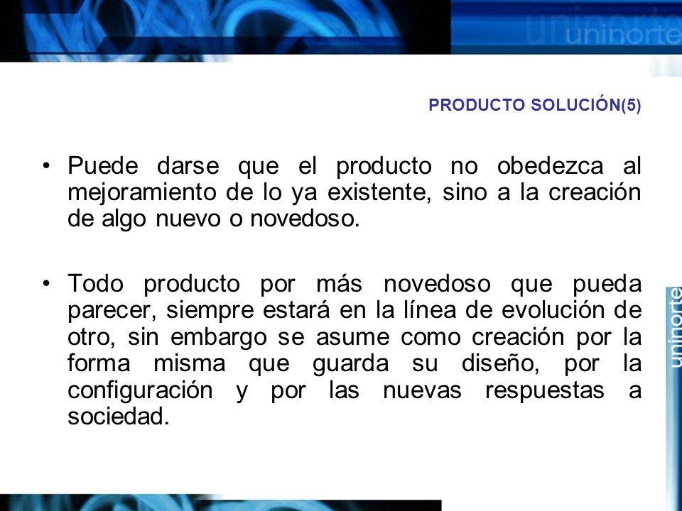 PRODUCTO SOLUCIÓN(5) Puede darse que el producto no obedezca al mejoramiento de lo ya existente, sino a la creación de algo nuevo o novedoso.