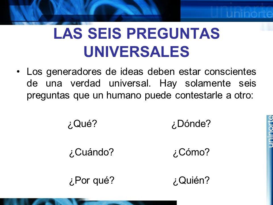 LAS SEIS PREGUNTAS UNIVERSALES Los generadores de ideas deben estar conscientes de una verdad universal.