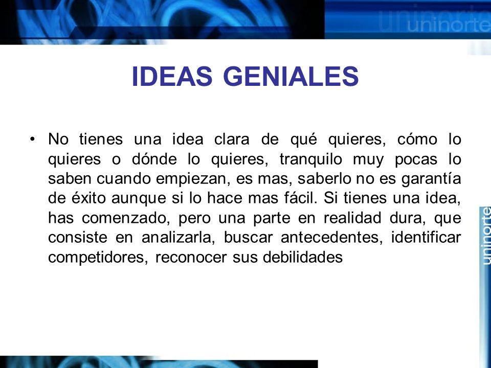 IDEAS GENIALES No tienes una idea clara de qué quieres, cómo lo quieres o dónde lo quieres, tranquilo muy pocas lo saben cuando empiezan, es mas, saberlo no es garantía de éxito aunque si lo hace mas fácil.
