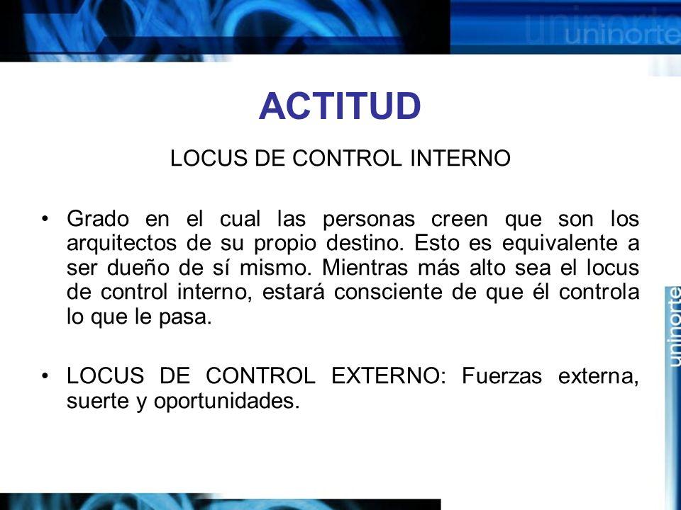 ACTITUD LOCUS DE CONTROL INTERNO Grado en el cual las personas creen que son los arquitectos de su propio destino.