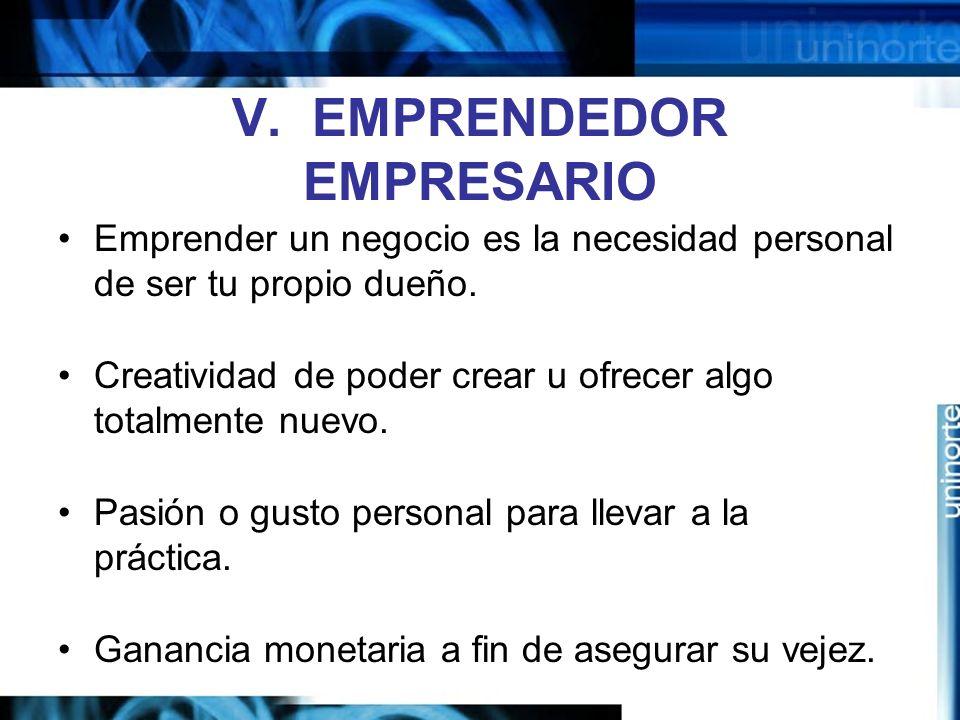 V.EMPRENDEDOR EMPRESARIO Emprender un negocio es la necesidad personal de ser tu propio dueño.