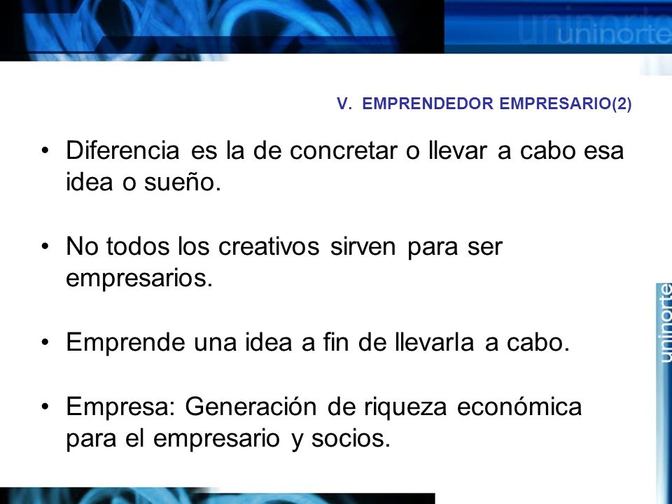 V.EMPRENDEDOR EMPRESARIO(2) Diferencia es la de concretar o llevar a cabo esa idea o sueño.