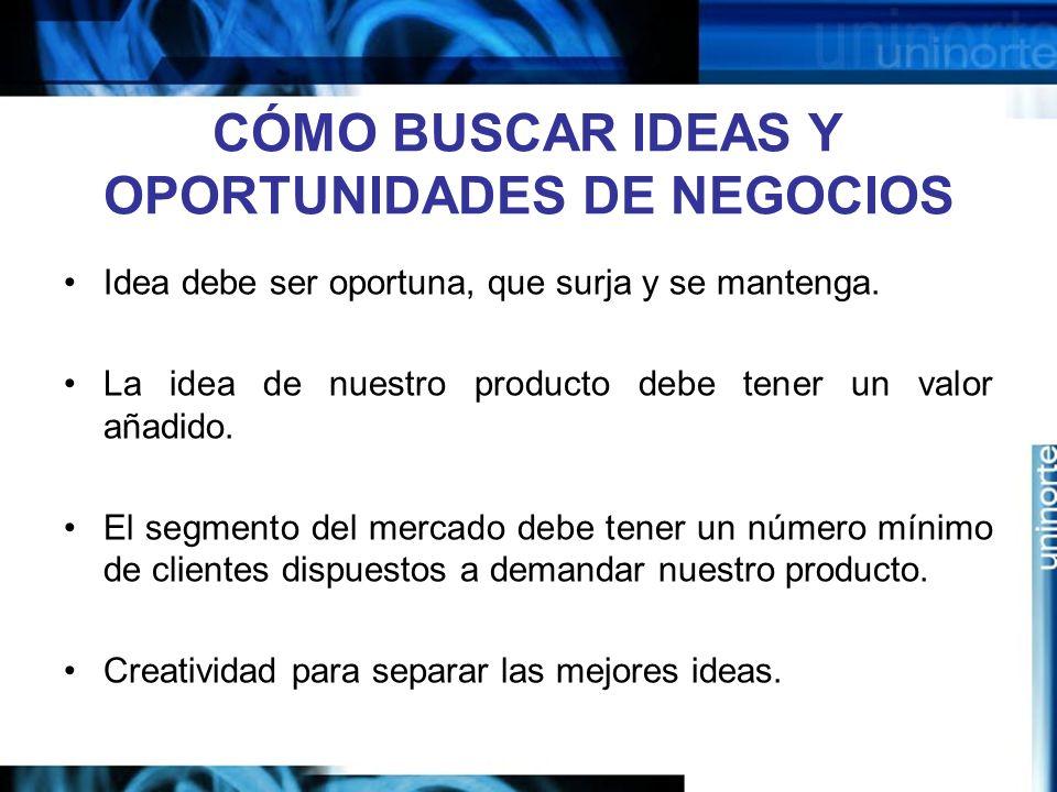 CÓMO BUSCAR IDEAS Y OPORTUNIDADES DE NEGOCIOS Idea debe ser oportuna, que surja y se mantenga.