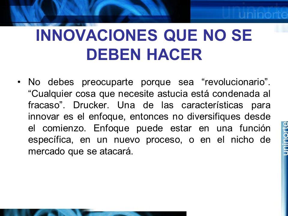 INNOVACIONES QUE NO SE DEBEN HACER No debes preocuparte porque sea revolucionario.