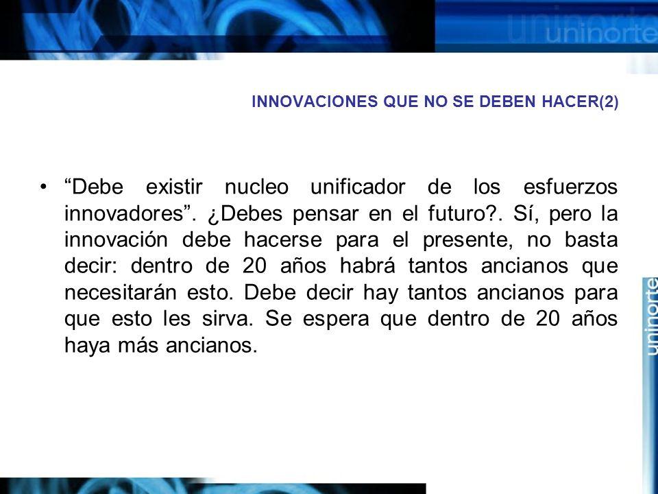 INNOVACIONES QUE NO SE DEBEN HACER(2) Debe existir nucleo unificador de los esfuerzos innovadores.