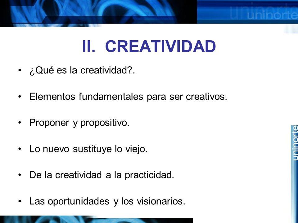 II.CREATIVIDAD ¿Qué es la creatividad?. Elementos fundamentales para ser creativos.