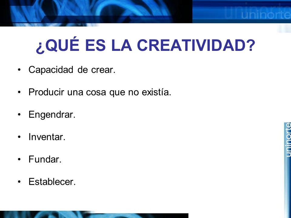 ¿QUÉ ES LA CREATIVIDAD.Capacidad de crear. Producir una cosa que no existía.