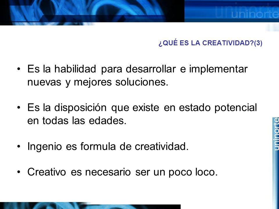 ¿QUÉ ES LA CREATIVIDAD?(3) Es la habilidad para desarrollar e implementar nuevas y mejores soluciones.
