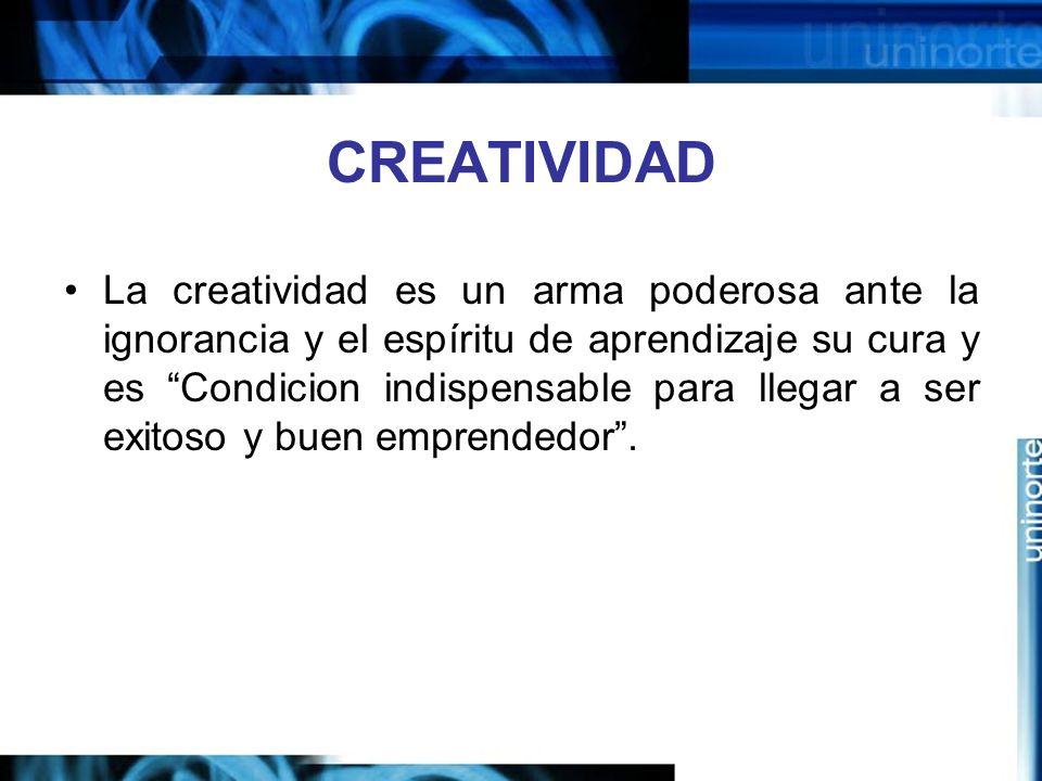 CREATIVIDAD La creatividad es un arma poderosa ante la ignorancia y el espíritu de aprendizaje su cura y es Condicion indispensable para llegar a ser exitoso y buen emprendedor.
