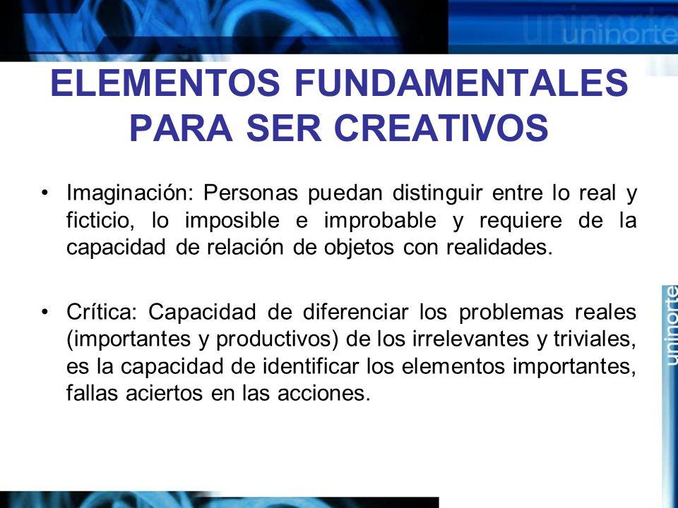 ELEMENTOS FUNDAMENTALES PARA SER CREATIVOS Imaginación: Personas puedan distinguir entre lo real y ficticio, lo imposible e improbable y requiere de la capacidad de relación de objetos con realidades.