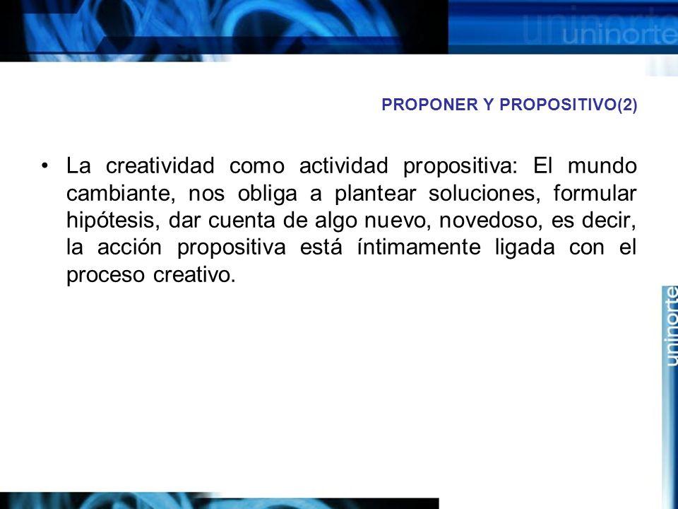PROPONER Y PROPOSITIVO(2) La creatividad como actividad propositiva: El mundo cambiante, nos obliga a plantear soluciones, formular hipótesis, dar cuenta de algo nuevo, novedoso, es decir, la acción propositiva está íntimamente ligada con el proceso creativo.