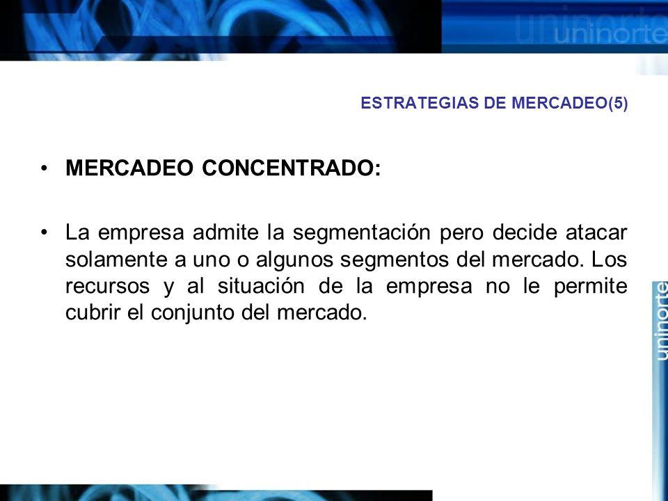 ESTRATEGIAS DE MERCADEO(5) MERCADEO CONCENTRADO: La empresa admite la segmentación pero decide atacar solamente a uno o algunos segmentos del mercado.
