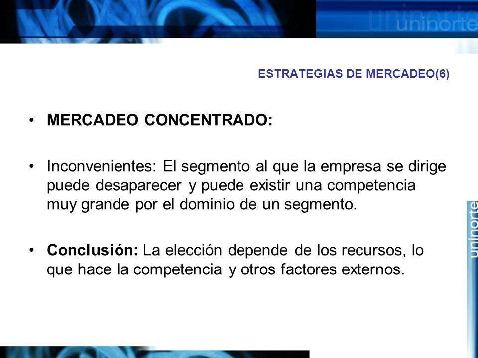 ESTRATEGIAS DE MERCADEO(6) MERCADEO CONCENTRADO: Inconvenientes: El segmento al que la empresa se dirige puede desaparecer y puede existir una competencia muy grande por el dominio de un segmento.