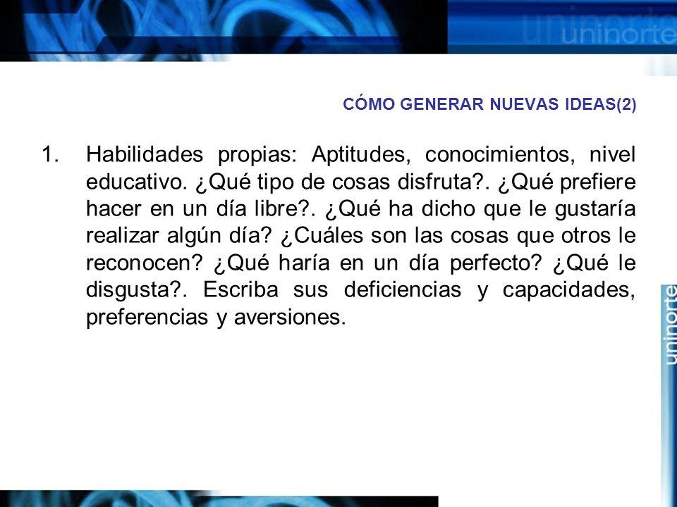 CÓMO GENERAR NUEVAS IDEAS(2) 1.Habilidades propias: Aptitudes, conocimientos, nivel educativo.