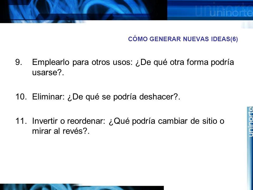 CÓMO GENERAR NUEVAS IDEAS(6) 9.Emplearlo para otros usos: ¿De qué otra forma podría usarse?.
