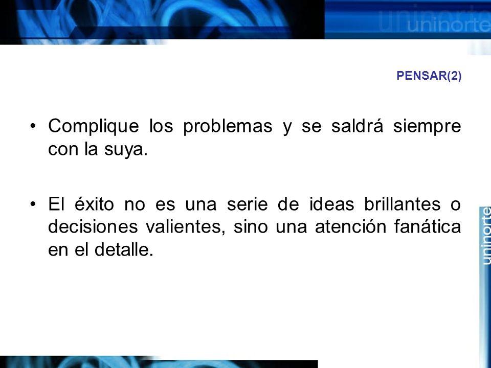 PENSAR(2) Complique los problemas y se saldrá siempre con la suya.