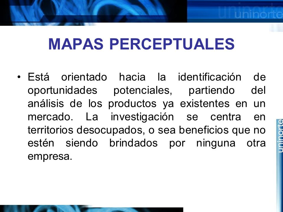 MAPAS PERCEPTUALES Está orientado hacia la identificación de oportunidades potenciales, partiendo del análisis de los productos ya existentes en un mercado.