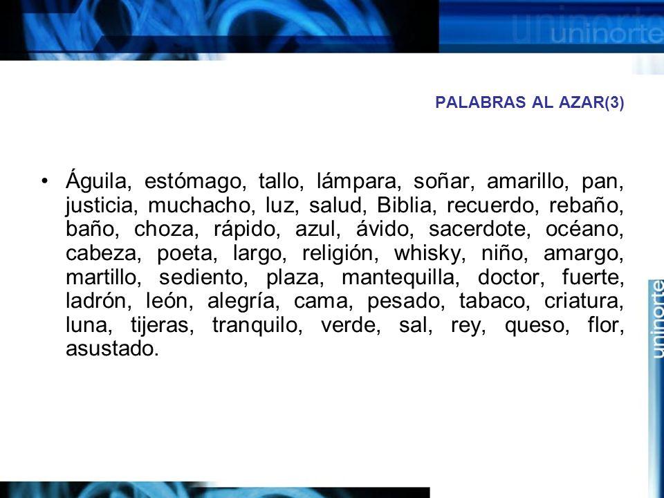 PALABRAS AL AZAR(3) Águila, estómago, tallo, lámpara, soñar, amarillo, pan, justicia, muchacho, luz, salud, Biblia, recuerdo, rebaño, baño, choza, rápido, azul, ávido, sacerdote, océano, cabeza, poeta, largo, religión, whisky, niño, amargo, martillo, sediento, plaza, mantequilla, doctor, fuerte, ladrón, león, alegría, cama, pesado, tabaco, criatura, luna, tijeras, tranquilo, verde, sal, rey, queso, flor, asustado.