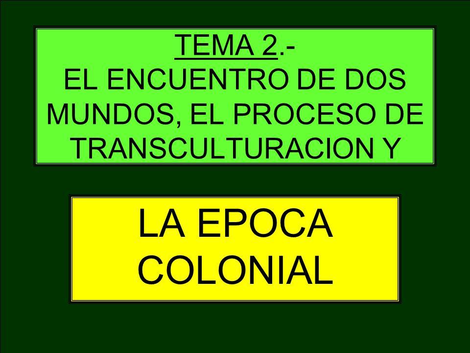 TEMA 2.- EL ENCUENTRO DE DOS MUNDOS, EL PROCESO DE TRANSCULTURACION Y LA EPOCA COLONIAL