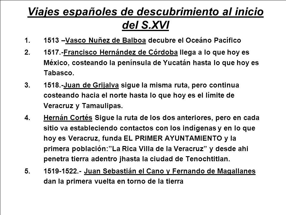 Viajes españoles de descubrimiento al inicio del S.XVI 1.1513 –Vasco Nuñez de Balboa decubre el Oceáno Pacífico 2.1517.-Francisco Hernández de Córdoba llega a lo que hoy es México, costeando la península de Yucatán hasta lo que hoy es Tabasco.