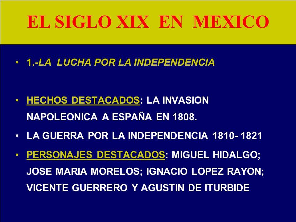 EL SIGLO XIX EN MEXICO 1.LA LUCHA POR LA INDEPENDENCIA. (1800-1821). 2.EL NACIMIENTO DE MEXICO, SUS CIRCUNSTANCIAS Y SUS PRIMEROS PASOS. (1821- 1836)