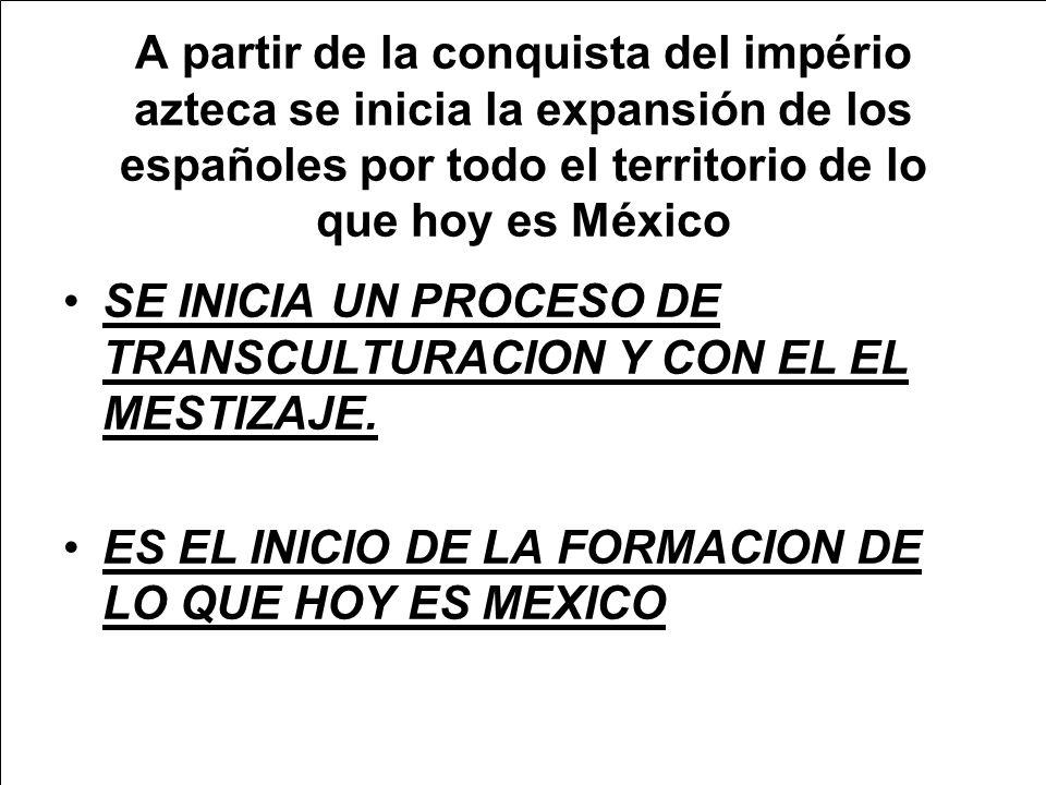 A partir de la conquista del império azteca se inicia la expansión de los españoles por todo el territorio de lo que hoy es México SE INICIA UN PROCESO DE TRANSCULTURACION Y CON EL EL MESTIZAJE.