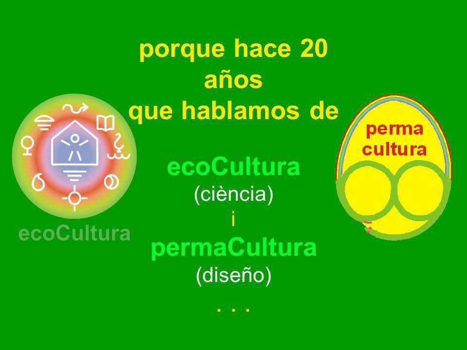 porque hace 20 años que hablamos de ecoCultura (ciència) i permaCultura (diseño)...