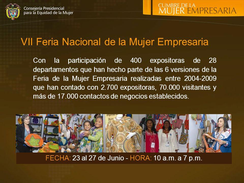 VII Feria Nacional de la Mujer Empresaria Con la participación de 400 expositoras de 28 departamentos que han hecho parte de las 6 versiones de la Feria de la Mujer Empresaria realizadas entre 2004-2009 que han contado con 2.700 expositoras, 70.000 visitantes y más de 17.000 contactos de negocios establecidos.