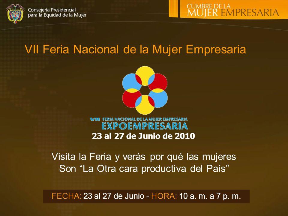 Visita la Feria y verás por qué las mujeres Son La Otra cara productiva del País 23 al 27 de Junio de 2010 FECHA: 23 al 27 de Junio - HORA: 10 a.