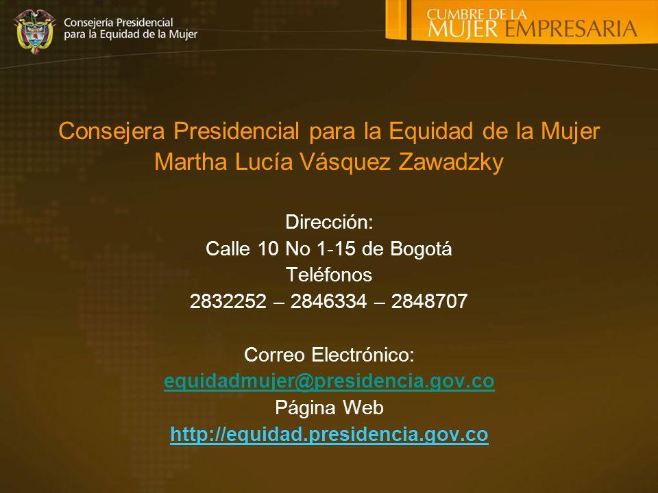 Consejera Presidencial para la Equidad de la Mujer Martha Lucía Vásquez Zawadzky Dirección: Calle 10 No 1-15 de Bogotá Teléfonos 2832252 – 2846334 – 2848707 Correo Electrónico: equidadmujer@presidencia.gov.co Página Web http://equidad.presidencia.gov.co