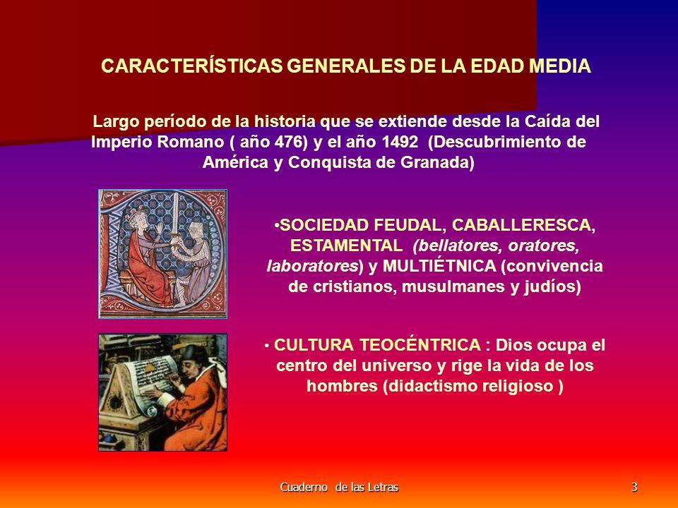 Cuaderno de las Letras3 CARACTERÍSTICAS GENERALES DE LA EDAD MEDIA Largo período de la historia que se extiende desde la Caída del Imperio Romano ( año 476) y el año 1492 (Descubrimiento de América y Conquista de Granada) SOCIEDAD FEUDAL, CABALLERESCA, ESTAMENTAL (bellatores, oratores, laboratores) y MULTIÉTNICA (convivencia de cristianos, musulmanes y judíos) CULTURA TEOCÉNTRICA : Dios ocupa el centro del universo y rige la vida de los hombres (didactismo religioso )