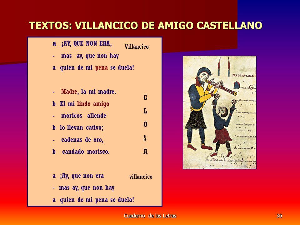Cuaderno de las Letras36 TEXTOS: VILLANCICO DE AMIGO CASTELLANO a ¡ AY, QUE NON ERA, - mas ay, que non hay a quien de mi pena se duela.
