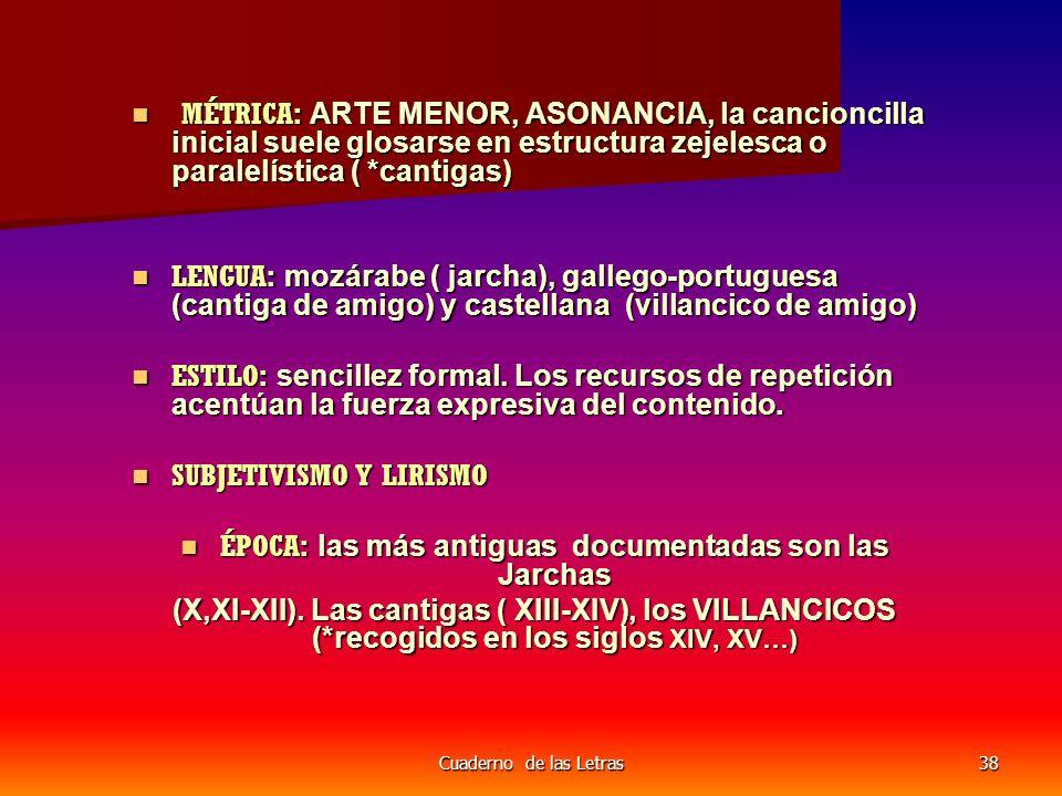 Cuaderno de las Letras38 MÉTRICA: ARTE MENOR, ASONANCIA, la cancioncilla inicial suele glosarse en estructura zejelesca o paralelística ( *cantigas) MÉTRICA: ARTE MENOR, ASONANCIA, la cancioncilla inicial suele glosarse en estructura zejelesca o paralelística ( *cantigas) LENGUA: mozárabe ( jarcha), gallego-portuguesa (cantiga de amigo) y castellana (villancico de amigo) LENGUA: mozárabe ( jarcha), gallego-portuguesa (cantiga de amigo) y castellana (villancico de amigo) ESTILO: sencillez formal.