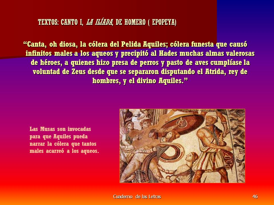 Cuaderno de las Letras46 TEXTOS: CANTO I, LA ILÍADA, DE HOMERO ( EPOPEYA) TEXTOS: CANTO I, LA ILÍADA, DE HOMERO ( EPOPEYA) Canta, oh diosa, la cólera del Pelida Aquiles; cólera funesta que causó infinitos males a los aqueos y precipitó al Hades muchas almas valerosas de héroes, a quienes hizo presa de perros y pasto de aves cumplíase la voluntad de Zeus desde que se separaron disputando el Atrida, rey de hombres, y el divino Aquiles.