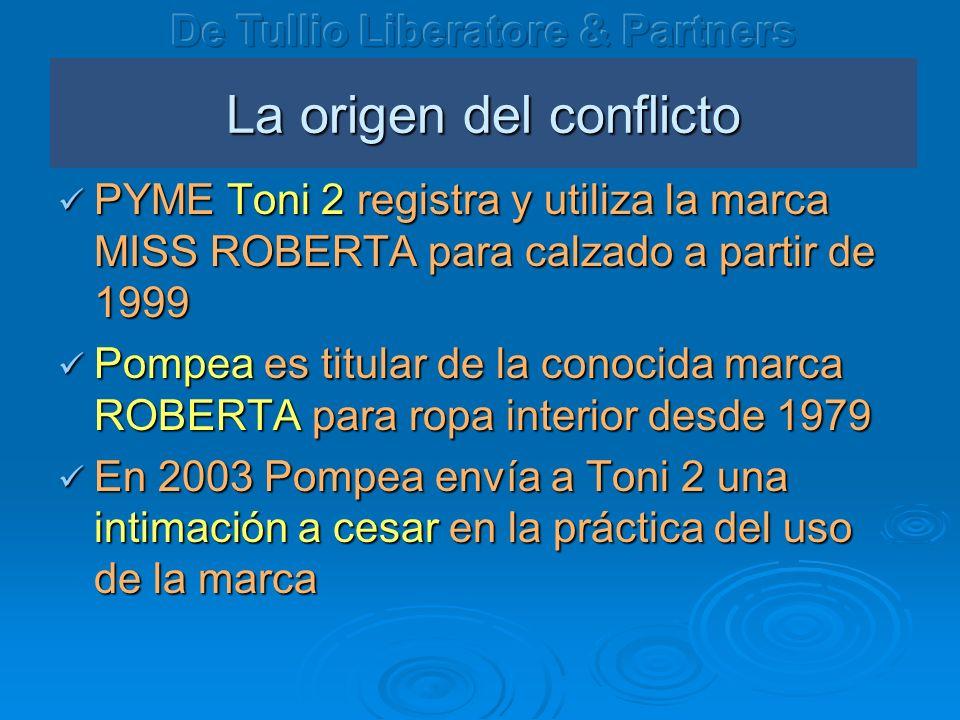 La origen del conflicto PYME Toni 2 registra y utiliza la marca MISS ROBERTA para calzado a partir de 1999 PYME Toni 2 registra y utiliza la marca MISS ROBERTA para calzado a partir de 1999 Pompea es titular de la conocida marca ROBERTA para ropa interior desde 1979 Pompea es titular de la conocida marca ROBERTA para ropa interior desde 1979 En 2003 Pompea envía a Toni 2 una intimación a cesar en la práctica del uso de la marca En 2003 Pompea envía a Toni 2 una intimación a cesar en la práctica del uso de la marca