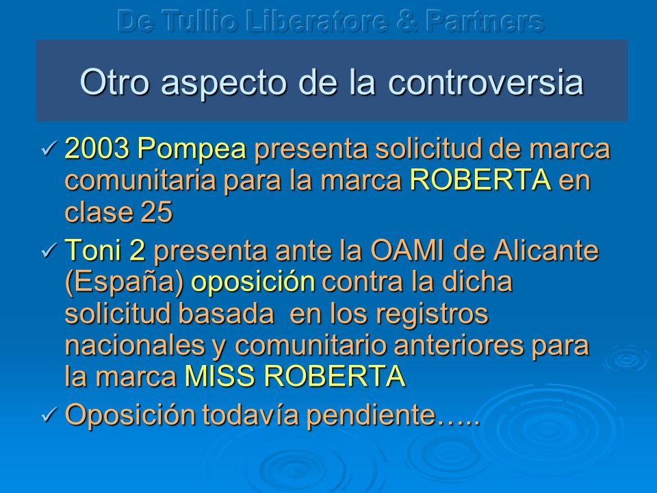 Otro aspecto de la controversia 2003 Pompea presenta solicitud de marca comunitaria para la marca ROBERTA en clase 25 2003 Pompea presenta solicitud de marca comunitaria para la marca ROBERTA en clase 25 Toni 2 presenta ante la OAMI de Alicante (Espa ña) oposición contra la dicha solicitud basada en los registros nacionales y comunitario anteriores para la marca MISS ROBERTA Toni 2 presenta ante la OAMI de Alicante (Espa ña) oposición contra la dicha solicitud basada en los registros nacionales y comunitario anteriores para la marca MISS ROBERTA Oposición todavía pendiente…..