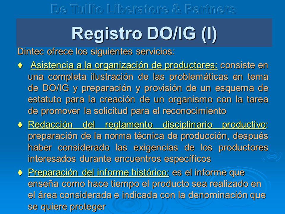 Registro DO/IG (I) Dintec ofrece los siguientes servicios: Asistencia a la organización de productores: consiste en una completa ilustración de las problemáticas en tema de DO/IG y preparación y provisión de un esquema de estatuto para la creación de un organismo con la tarea de promover la solicitud para el reconocimiento Asistencia a la organización de productores: consiste en una completa ilustración de las problemáticas en tema de DO/IG y preparación y provisión de un esquema de estatuto para la creación de un organismo con la tarea de promover la solicitud para el reconocimiento Redacción del reglamento disciplinario productivo: preparación de la norma técnica de producción, después haber considerado las exigencias de los productores interesados durante encuentros específicos Redacción del reglamento disciplinario productivo: preparación de la norma técnica de producción, después haber considerado las exigencias de los productores interesados durante encuentros específicos Preparación del informe histórico: es el informe que ense ña como hace tiempo el producto sea realizado en el área considerada e indicada con la denominación que se quiere proteger Preparación del informe histórico: es el informe que ense ña como hace tiempo el producto sea realizado en el área considerada e indicada con la denominación que se quiere proteger