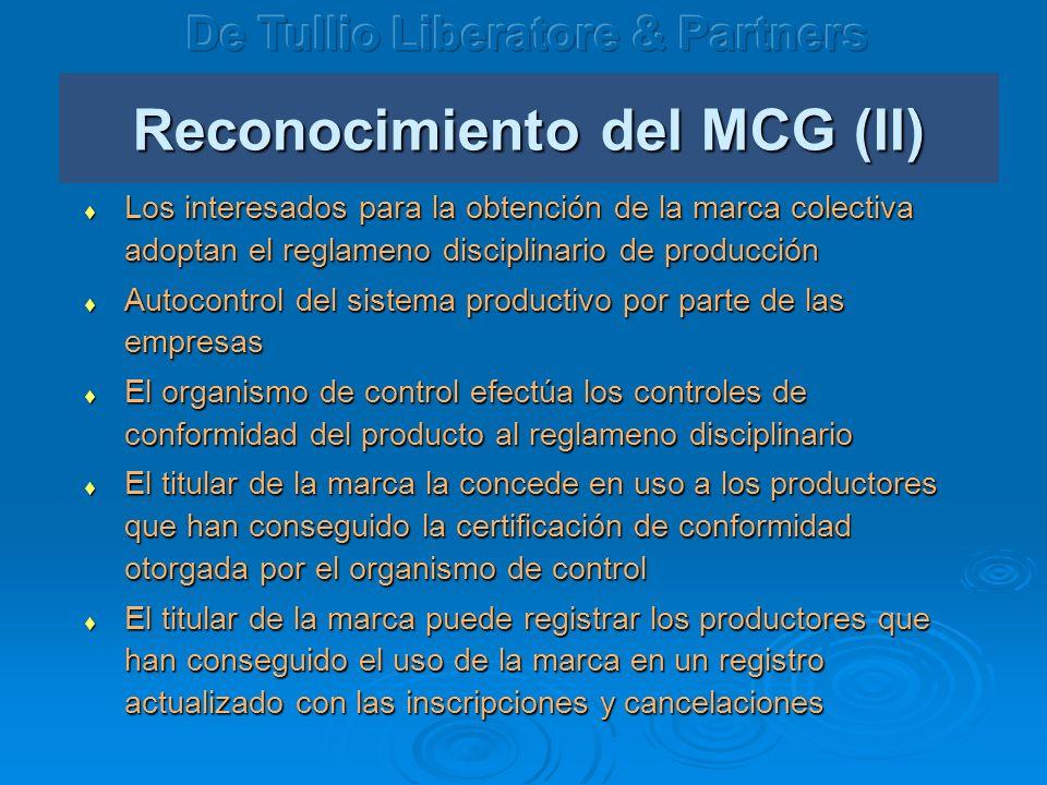 Reconocimiento del MCG (II) Los interesados para la obtención de la marca colectiva adoptan el reglameno disciplinario de producción Los interesados para la obtención de la marca colectiva adoptan el reglameno disciplinario de producción Autocontrol del sistema productivo por parte de las empresas Autocontrol del sistema productivo por parte de las empresas El organismo de control efectúa los controles de conformidad del producto al reglameno disciplinario El organismo de control efectúa los controles de conformidad del producto al reglameno disciplinario El titular de la marca la concede en uso a los productores que han conseguido la certificación de conformidad otorgada por el organismo de control El titular de la marca la concede en uso a los productores que han conseguido la certificación de conformidad otorgada por el organismo de control El titular de la marca puede registrar los productores que han conseguido el uso de la marca en un registro actualizado con las inscripciones y cancelaciones El titular de la marca puede registrar los productores que han conseguido el uso de la marca en un registro actualizado con las inscripciones y cancelaciones