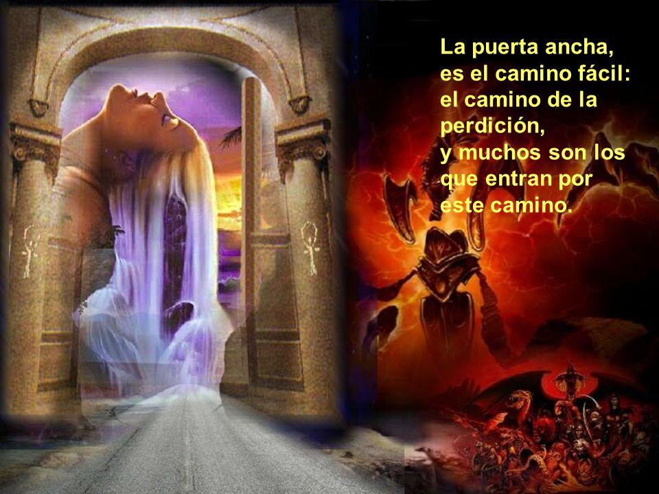 La puerta ancha, es el camino fácil: el camino de la perdición, y muchos son los que entran por este camino.