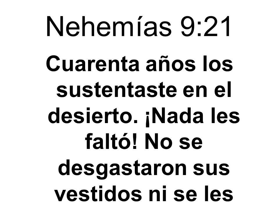 Nehemías 9:21 Cuarenta años los sustentaste en el desierto. ¡Nada les faltó! No se desgastaron sus vestidos ni se les hincharon los pies.