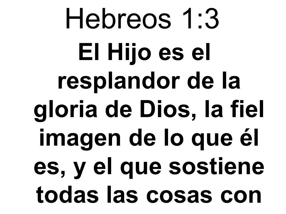 Hebreos 1:3 El Hijo es el resplandor de la gloria de Dios, la fiel imagen de lo que él es, y el que sostiene todas las cosas con su palabra poderosa.