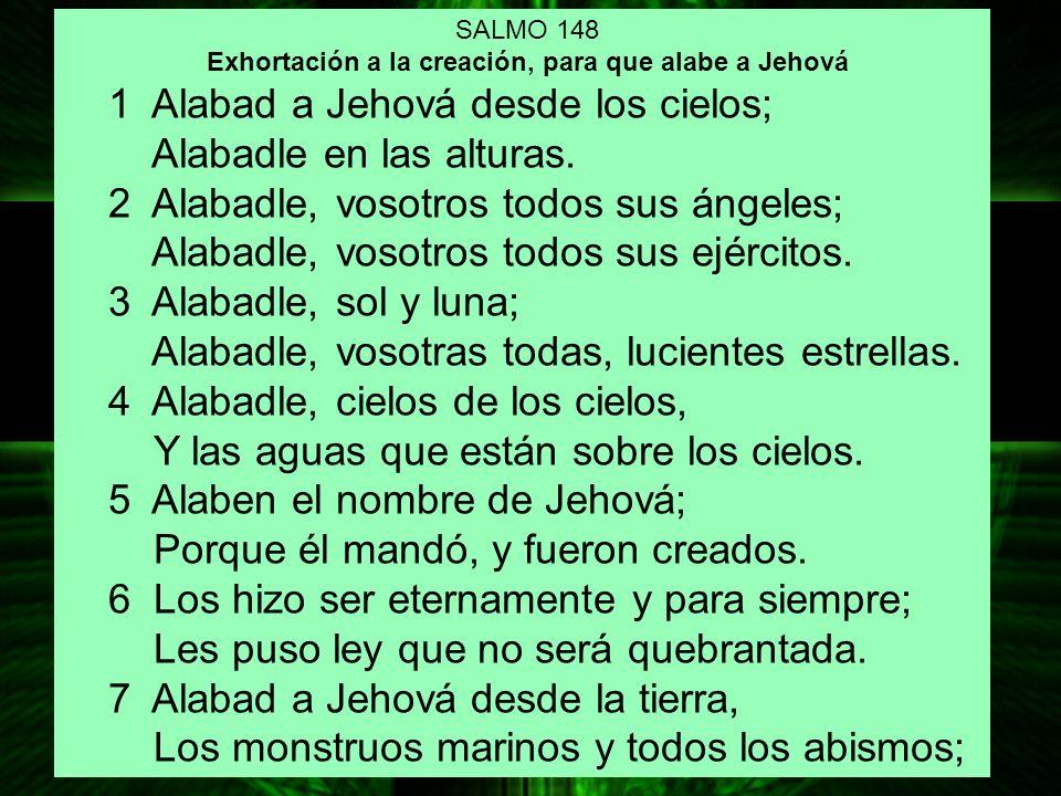 SALMO 148 Exhortación a la creación, para que alabe a Jehová 1 Alabad a Jehová desde los cielos; Alabadle en las alturas. 2 Alabadle, vosotros todos s