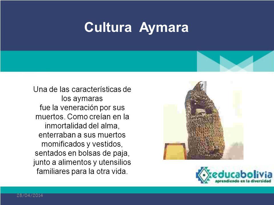 28/04/2014 Una de las características de los aymaras fue la veneración por sus muertos. Como creían en la inmortalidad del alma, enterraban a sus muer