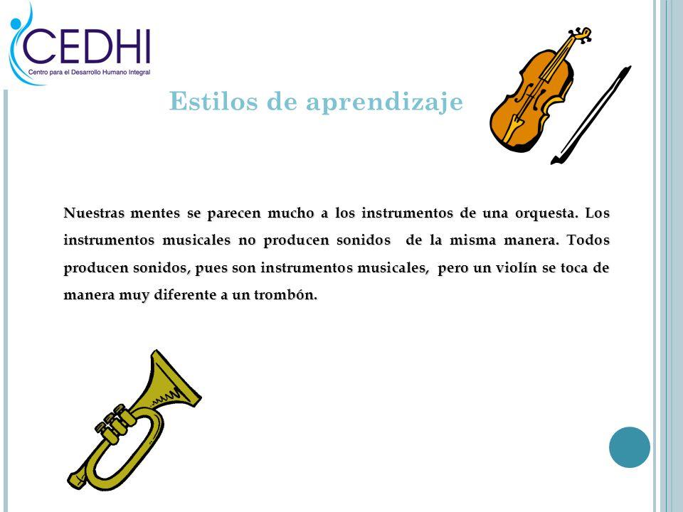Estilos de aprendizaje Nuestras mentes se parecen mucho a los instrumentos de una orquesta. Los instrumentos musicales no producen sonidos de la misma