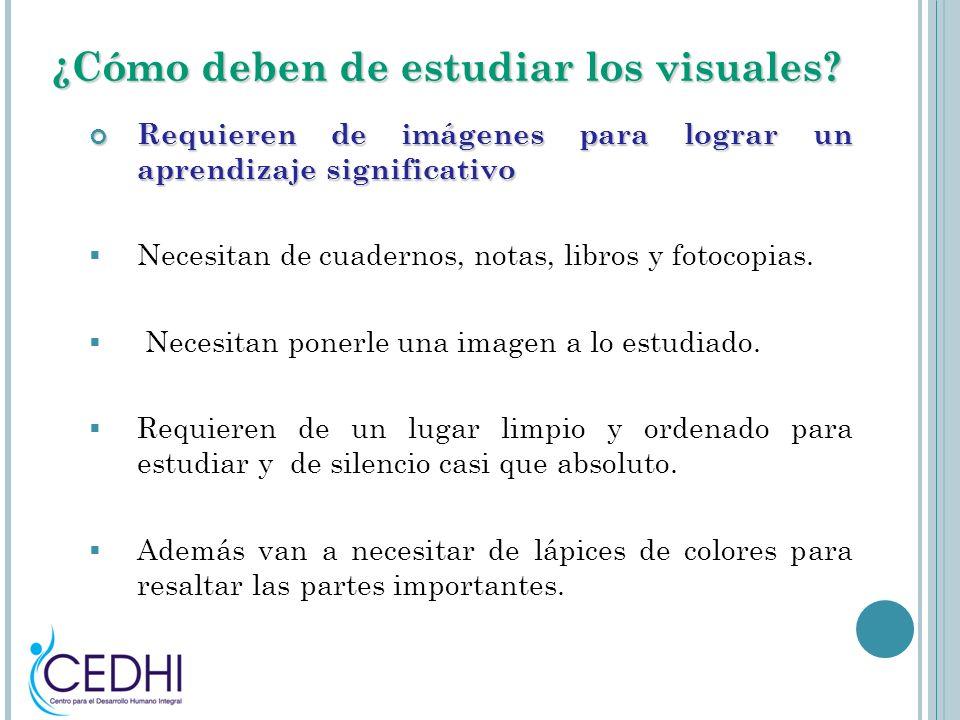 ¿Cómo deben de estudiar los visuales? Requieren de imágenes para lograr un aprendizaje significativo Requieren de imágenes para lograr un aprendizaje