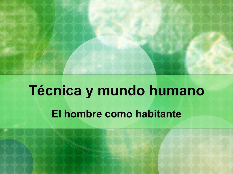 Técnica y mundo humano El hombre como habitante