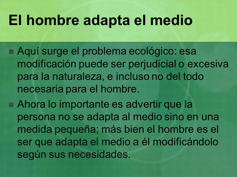 El hombre adapta el medio Aquí surge el problema ecológico: esa modificación puede ser perjudicial o excesiva para la naturaleza, e incluso no del tod