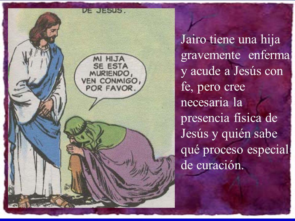 Jairo tiene una hija gravemente enferma y acude a Jesús con fe, pero cree necesaria la presencia física de Jesús y quién sabe qué proceso especial de